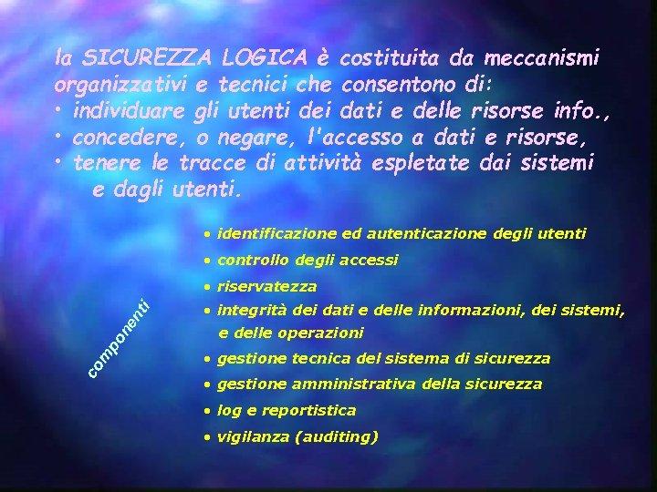 la SICUREZZA LOGICA è costituita da meccanismi organizzativi e tecnici che consentono di: •