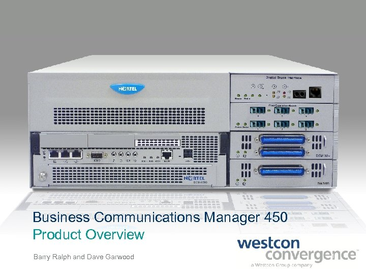 Business Communications Manager 450 Product Overview Barry Ralph and Dave Garwood 1