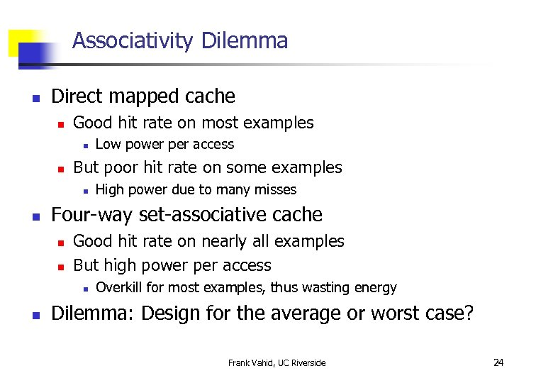 Associativity Dilemma n Direct mapped cache n Good hit rate on most examples n