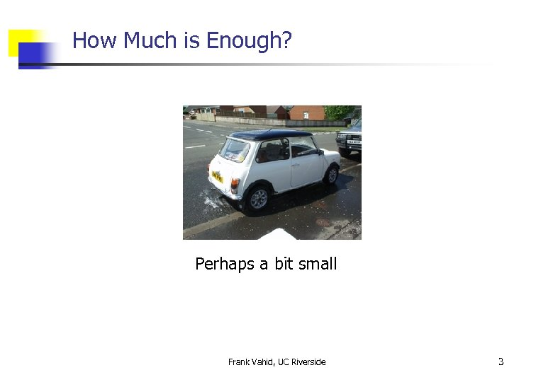 How Much is Enough? Perhaps a bit small Frank Vahid, UC Riverside 3