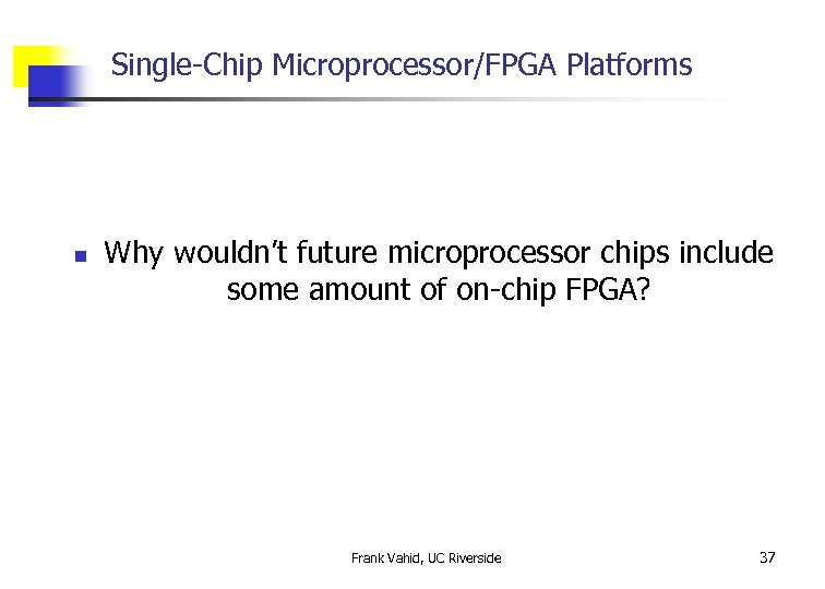 Single-Chip Microprocessor/FPGA Platforms n Why wouldn't future microprocessor chips include some amount of on-chip