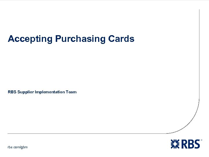 Accepting Purchasing Cards RBS Supplier Implementation Team rbs. com/gbm