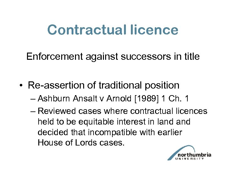 Contractual licence Enforcement against successors in title • Re-assertion of traditional position – Ashburn