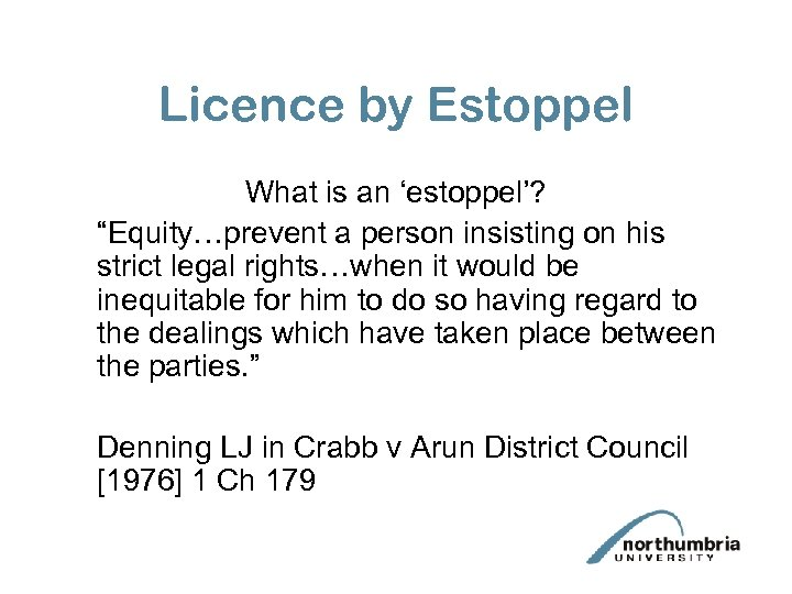 """Licence by Estoppel What is an 'estoppel'? """"Equity…prevent a person insisting on his strict"""