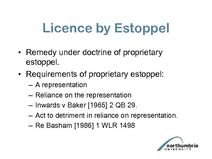 Licence by Estoppel • Remedy under doctrine of proprietary estoppel. • Requirements of proprietary