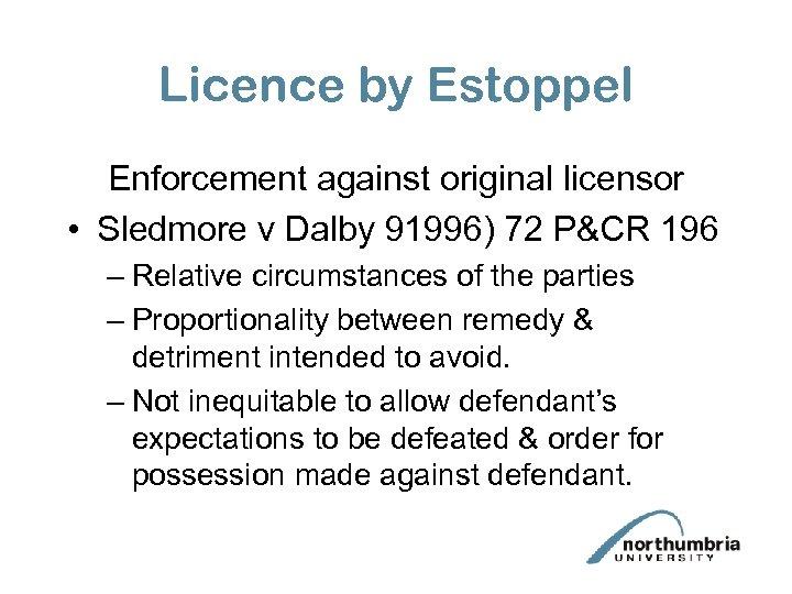 Licence by Estoppel Enforcement against original licensor • Sledmore v Dalby 91996) 72 P&CR