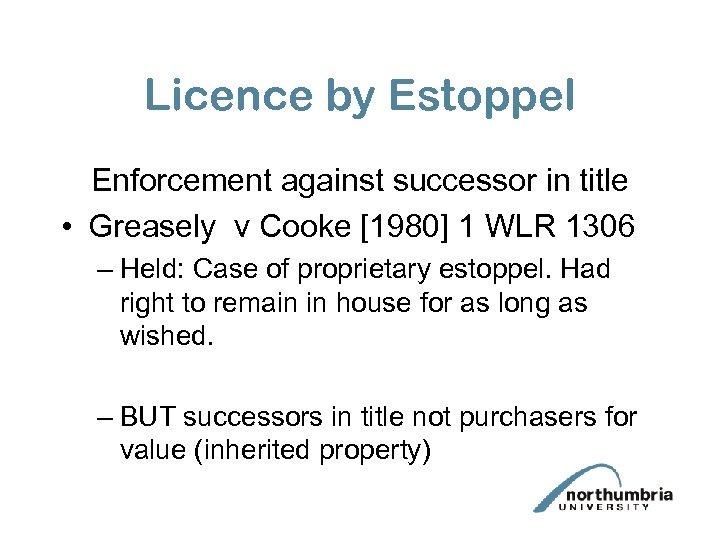 Licence by Estoppel Enforcement against successor in title • Greasely v Cooke [1980] 1