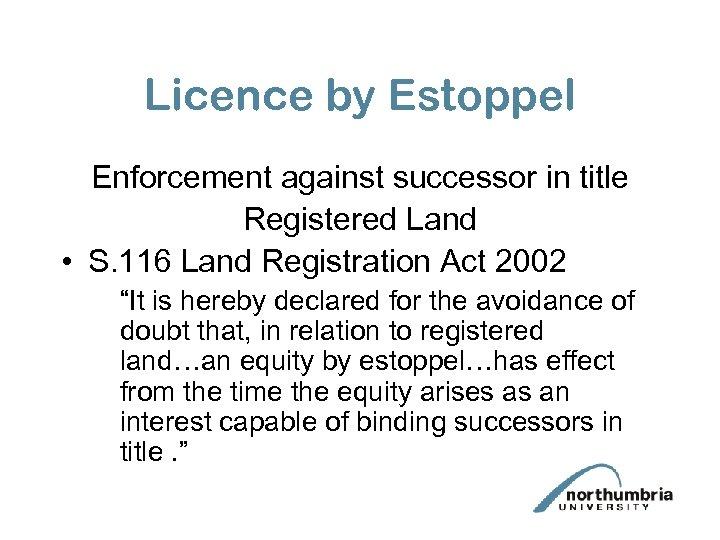 Licence by Estoppel Enforcement against successor in title Registered Land • S. 116 Land