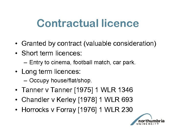 Contractual licence • Granted by contract (valuable consideration) • Short term licences: – Entry