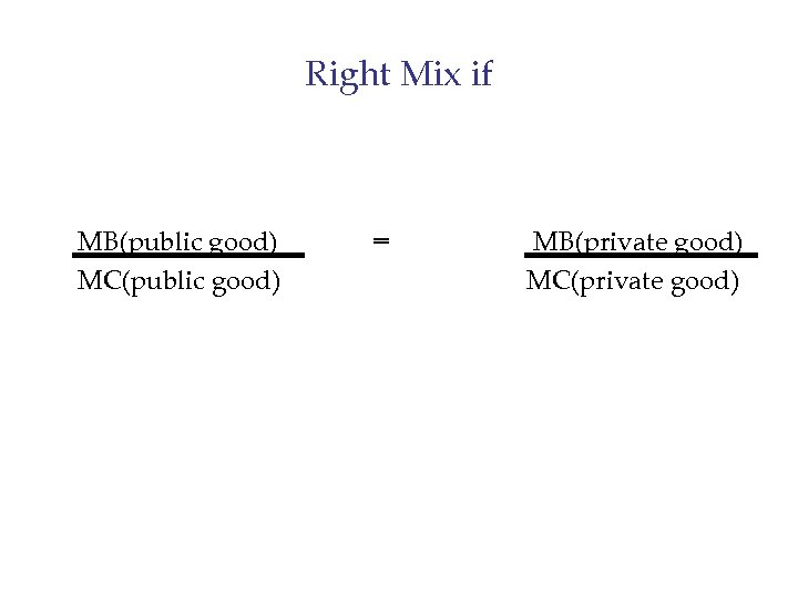 Right Mix if MB(public good) MC(public good) = MB(private good) MC(private good)