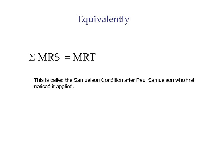 Equivalently S MRS = MRT This is called the Samuelson Condition after Paul Samuelson