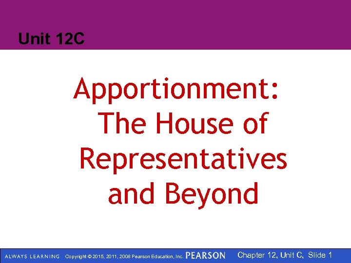 Unit 12 C Apportionment: The House of Representatives and Beyond Copyright © 2015, 2011,