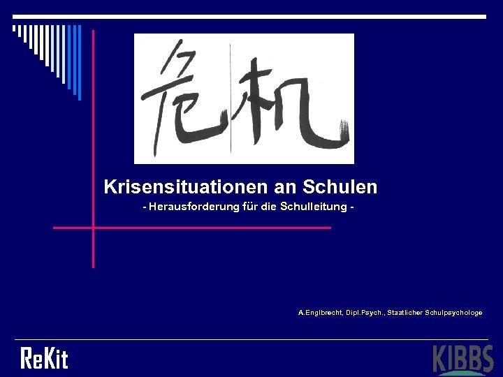 Krisensituationen an Schulen - Herausforderung für die Schulleitung - A. Englbrecht, Dipl. Psych. ,