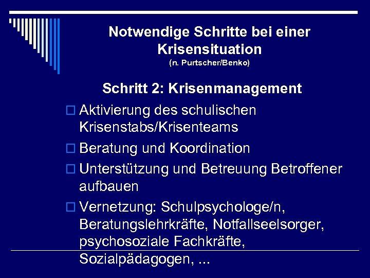 Notwendige Schritte bei einer Krisensituation (n. Purtscher/Benko) Schritt 2: Krisenmanagement o Aktivierung des schulischen