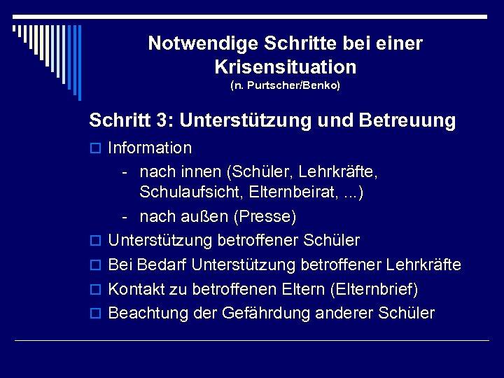 Notwendige Schritte bei einer Krisensituation (n. Purtscher/Benko) Schritt 3: Unterstützung und Betreuung o Information