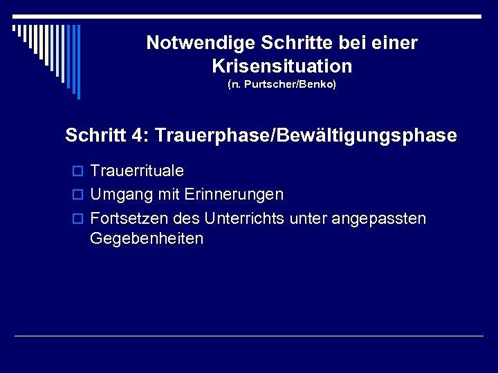 Notwendige Schritte bei einer Krisensituation (n. Purtscher/Benko) Schritt 4: Trauerphase/Bewältigungsphase o Trauerrituale o Umgang