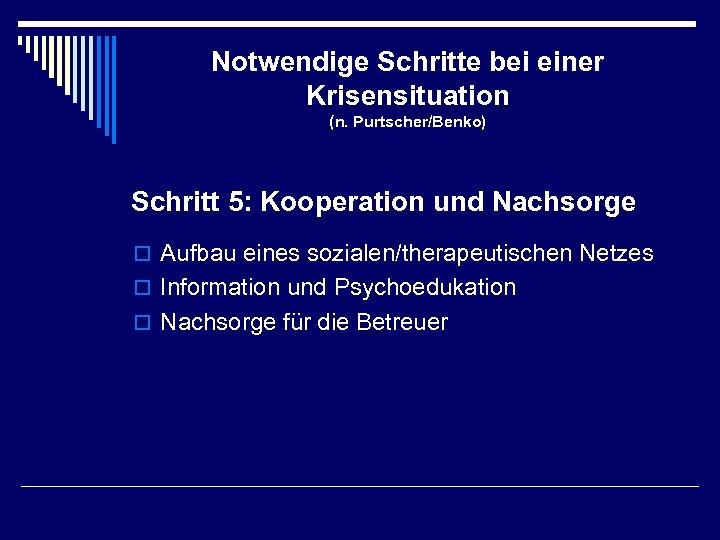 Notwendige Schritte bei einer Krisensituation (n. Purtscher/Benko) Schritt 5: Kooperation und Nachsorge o Aufbau