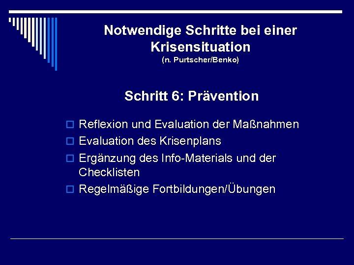 Notwendige Schritte bei einer Krisensituation (n. Purtscher/Benko) Schritt 6: Prävention o Reflexion und Evaluation