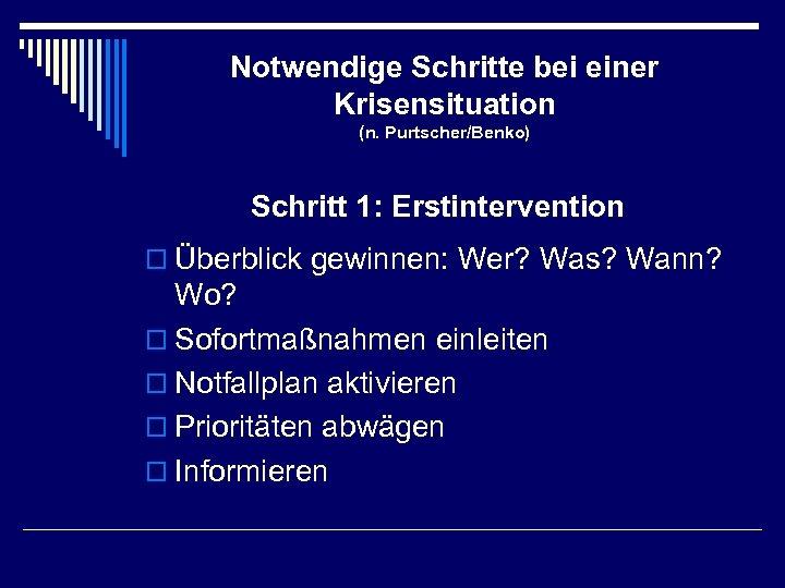 Notwendige Schritte bei einer Krisensituation (n. Purtscher/Benko) Schritt 1: Erstintervention o Überblick gewinnen: Wer?