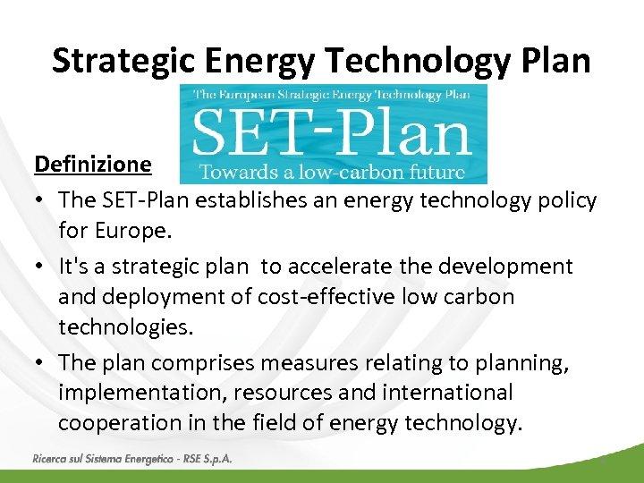 Strategic Energy Technology Plan Definizione • The SET-Plan establishes an energy technology policy for