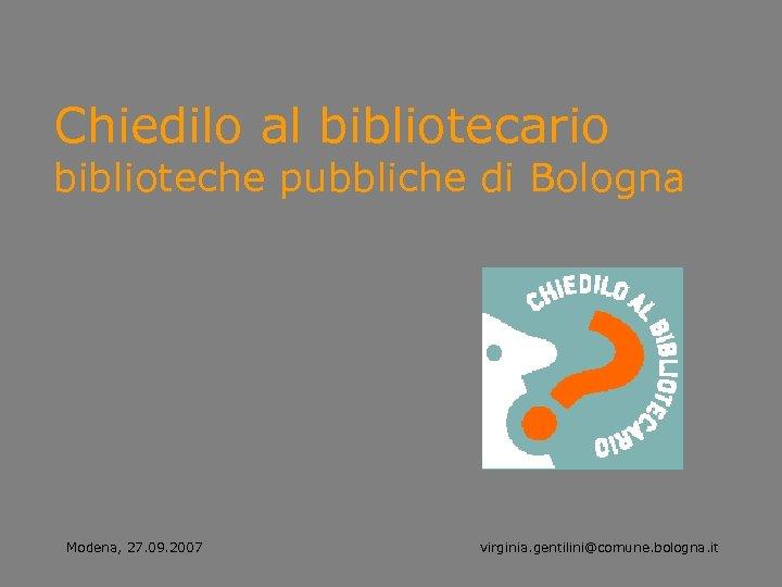 Chiedilo al bibliotecario biblioteche pubbliche di Bologna Modena, 27. 09. 2007 virginia. gentilini@comune. bologna.
