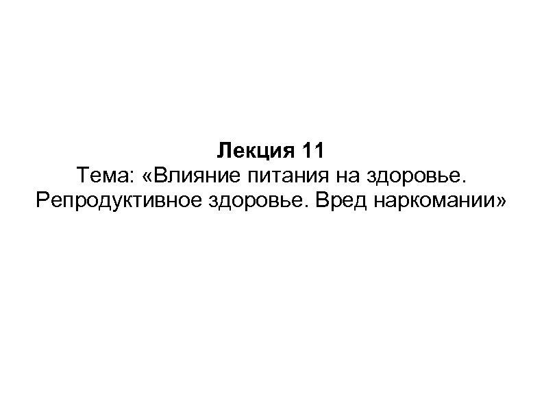 Лекция 11 Тема: «Влияние питания на здоровье. Репродуктивное здоровье. Вред наркомании»