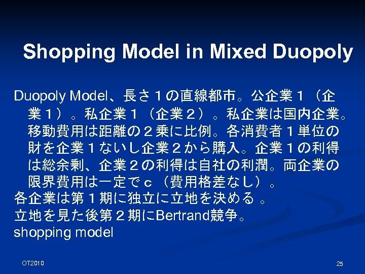Shopping Model in Mixed Duopoly Model、長さ1の直線都市。公企業1(企 業1)。私企業1(企業2)。私企業は国内企業。 移動費用は距離の2乗に比例。各消費者1単位の 財を企業1ないし企業2から購入。企業1の利得 は総余剰、企業2の利得は自社の利潤。両企業の 限界費用は一定でc(費用格差なし)。 各企業は第1期に独立に立地を決める 。 立地を見た後第2期にBertrand競争。