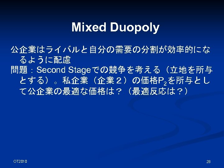 Mixed Duopoly 公企業はライバルと自分の需要の分割が効率的にな るように配慮 問題:Second Stageでの競争を考える(立地を所与 とする)。私企業(企業2)の価格P 2を所与とし て公企業の最適な価格は?(最適反応は?) OT 2010 28