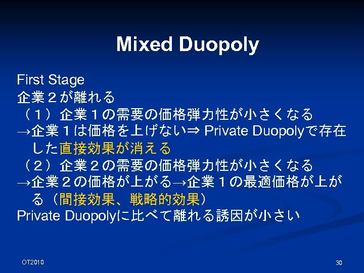 Mixed Duopoly First Stage 企業2が離れる (1)企業1の需要の価格弾力性が小さくなる →企業1は価格を上げない⇒ Private Duopolyで存在 した直接効果が消える (2)企業2の需要の価格弾力性が小さくなる →企業2の価格が上がる→企業1の最適価格が上が る(間接効果、戦略的効果) Private