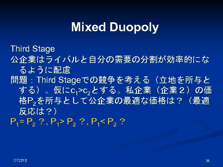 Mixed Duopoly Third Stage 公企業はライバルと自分の需要の分割が効率的にな るように配慮 問題:Third Stageでの競争を考える(立地を所与と する)。仮にc 1>c 2とする。私企業(企業2)の価 格P 2を所与として公企業の最適な価格は?(最適 反応は?)