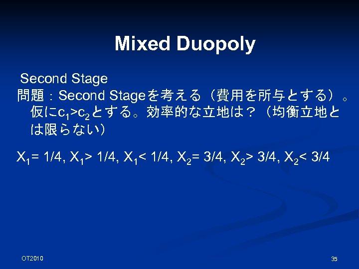 Mixed Duopoly Second Stage 問題:Second Stageを考える(費用を所与とする)。 仮にc 1>c 2とする。効率的な立地は?(均衡立地と は限らない) X 1= 1/4, X