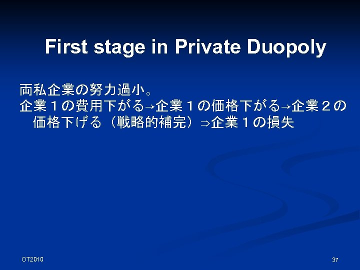 First stage in Private Duopoly 両私企業の努力過小。 企業1の費用下がる→企業1の価格下がる→企業2の 価格下げる(戦略的補完)⇒企業1の損失 OT 2010 37