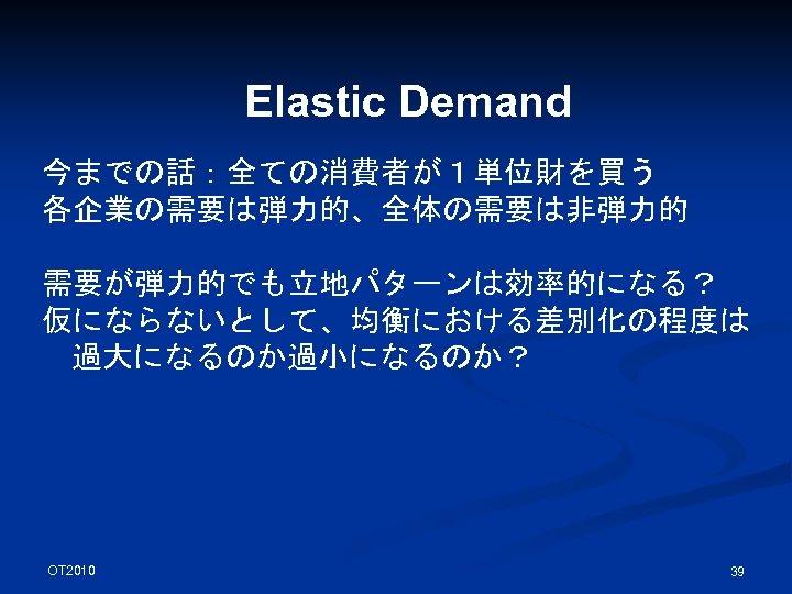 Elastic Demand 今までの話:全ての消費者が1単位財を買う 各企業の需要は弾力的、全体の需要は非弾力的 需要が弾力的でも立地パターンは効率的になる? 仮にならないとして、均衡における差別化の程度は 過大になるのか過小になるのか? OT 2010 39