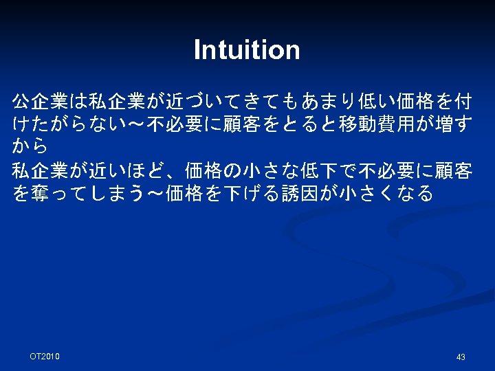 Intuition 公企業は私企業が近づいてきてもあまり低い価格を付 けたがらない~不必要に顧客をとると移動費用が増す から 私企業が近いほど、価格の小さな低下で不必要に顧客 を奪ってしまう~価格を下げる誘因が小さくなる OT 2010 43