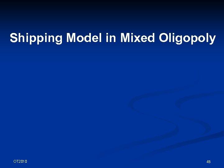 Shipping Model in Mixed Oligopoly OT 2010 45