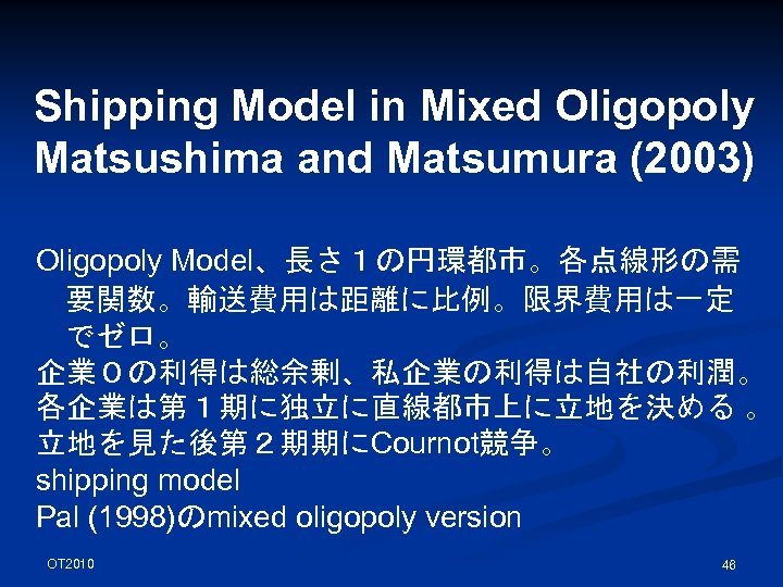 Shipping Model in Mixed Oligopoly Matsushima and Matsumura (2003) Oligopoly Model、長さ1の円環都市。各点線形の需 要関数。輸送費用は距離に比例。限界費用は一定 でゼロ。 企業0の利得は総余剰、私企業の利得は自社の利潤。