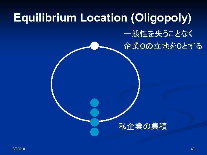 Equilibrium Location (Oligopoly) 一般性を失うことなく 企業0の立地を0とする 私企業の集積 OT 2010 49