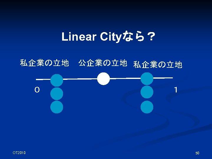 Linear Cityなら? 私企業の立地 0 OT 2010 公企業の立地 私企業の立地 1 50