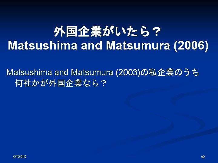 外国企業がいたら? Matsushima and Matsumura (2006) Matsushima and Matsumura (2003)の私企業のうち 何社かが外国企業なら? OT 2010 52
