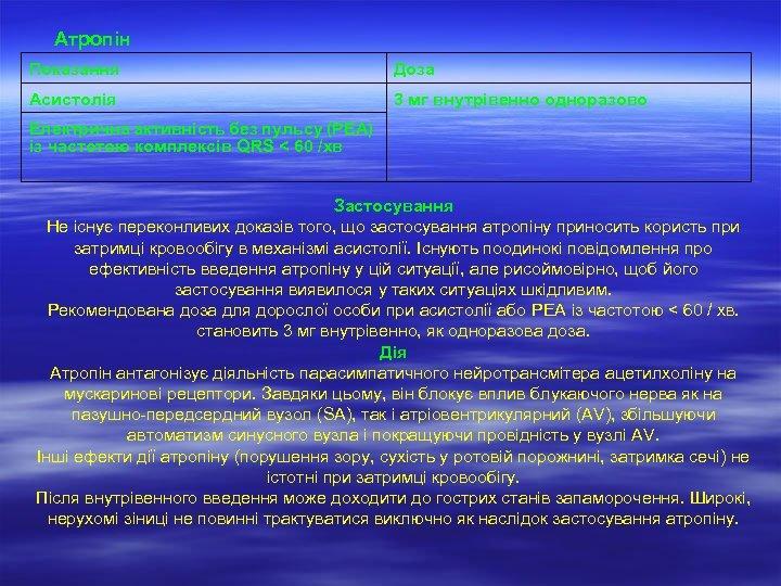 Атропін Показання Доза Асистолія 3 мг внутрівенно одноразово Електрична активність без пульсу (PEA) із