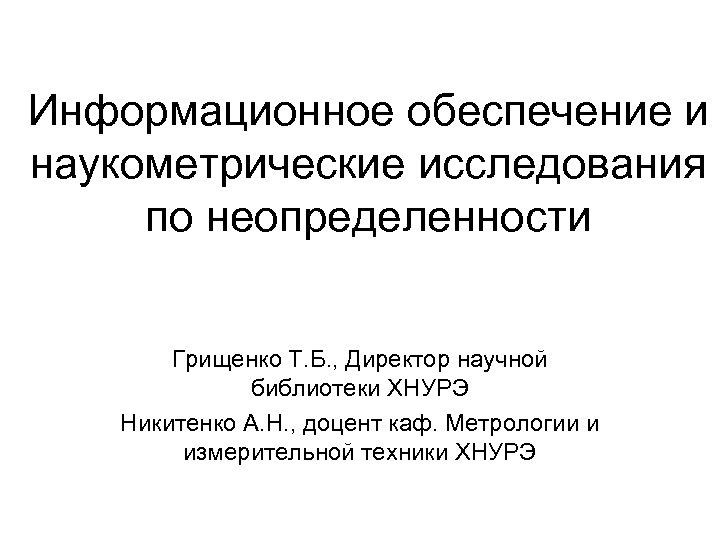 Информационное обеспечение и наукометрические исследования по неопределенности Грищенко Т. Б. , Директор научной библиотеки