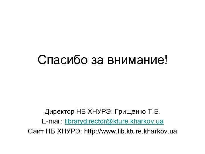 Спасибо за внимание! Директор НБ ХНУРЭ: Грищенко Т. Б. E-mail: librarydirector@kture. kharkov. ua Сайт