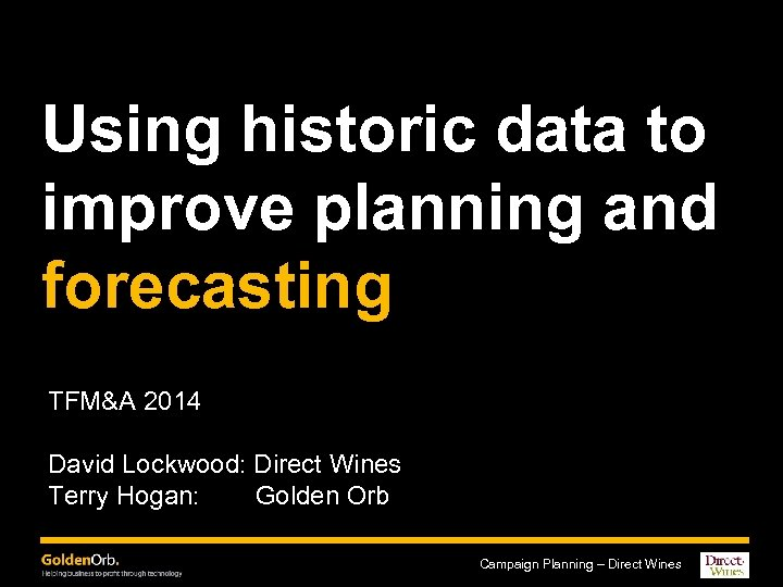 Using historic data to improve planning and forecasting TFM&A 2014 David Lockwood: Direct Wines