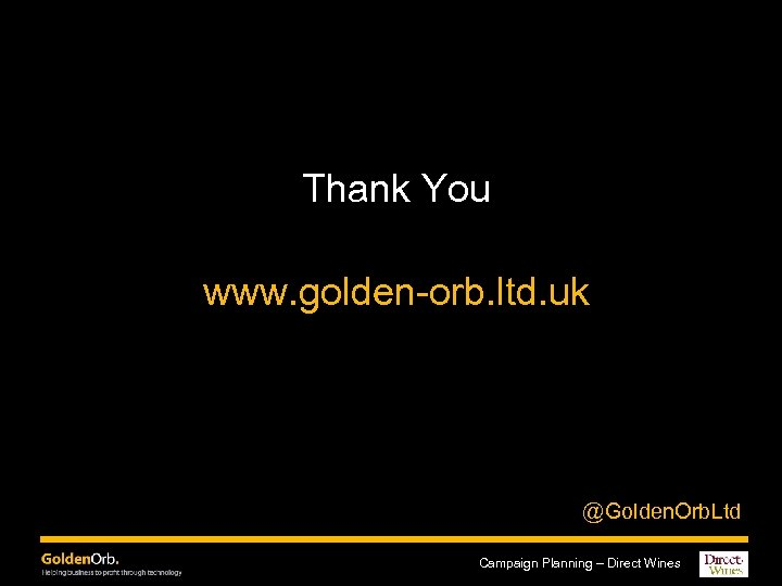 Thank You www. golden-orb. ltd. uk @Golden. Orb. Ltd Campaign Planning – Direct Wines