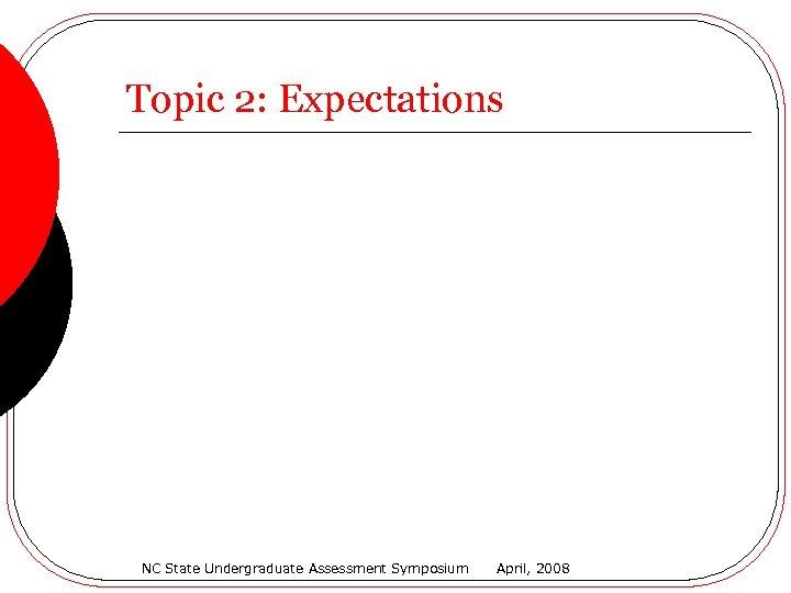 Topic 2: Expectations NC State Undergraduate Assessment Symposium April, 2008