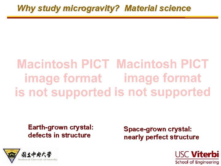 Why study microgravity? Material science Earth-grown crystal: defects in structure Space-grown crystal: nearly perfect
