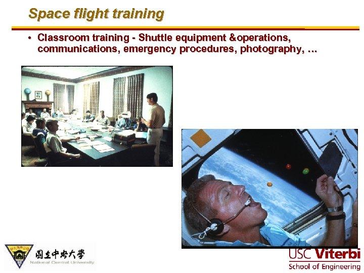 Space flight training • Classroom training - Shuttle equipment &operations, communications, emergency procedures, photography,