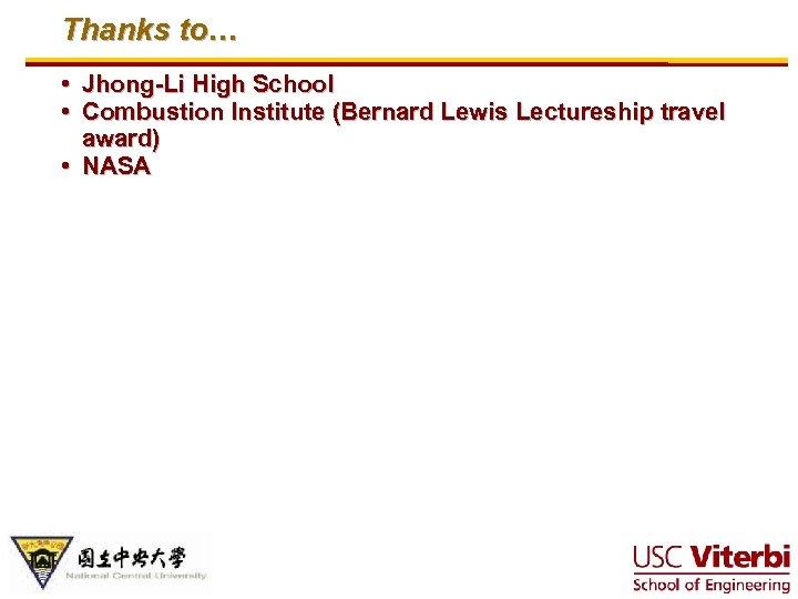 Thanks to… • Jhong-Li High School • Combustion Institute (Bernard Lewis Lectureship travel award)