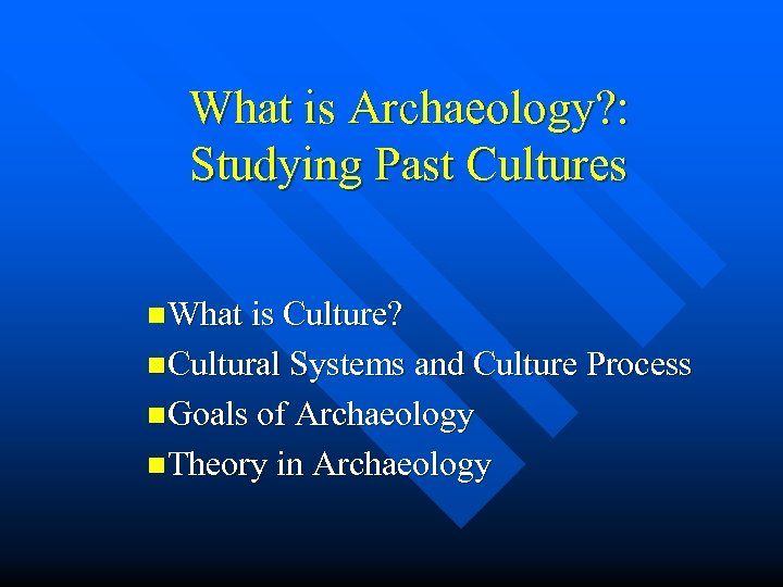 What is Archaeology? : Studying Past Cultures n. What is Culture? n. Cultural Systems