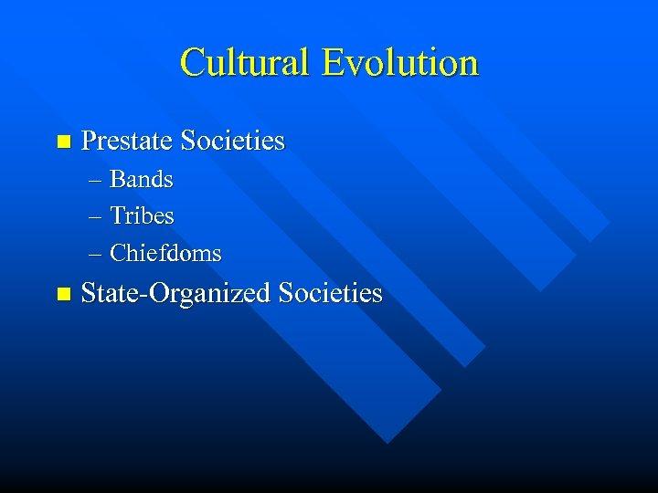 Cultural Evolution n Prestate Societies – Bands – Tribes – Chiefdoms n State-Organized Societies